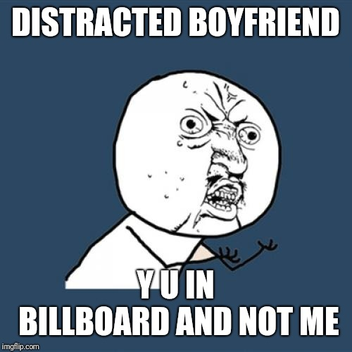 Y isn't the Y U NO guy in a billboard yet?! | DISTRACTED BOYFRIEND Y U IN BILLBOARD AND NOT ME | image tagged in memes,y u no,distracted boyfriend | made w/ Imgflip meme maker
