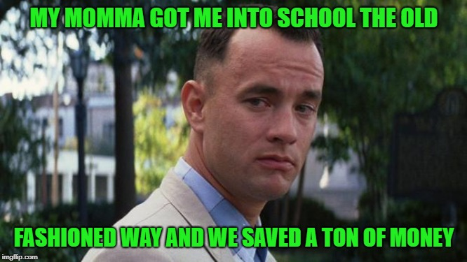 Keep those bribes off the books people!!! | MY MOMMA GOT ME INTO SCHOOL THE OLD FASHIONED WAY AND WE SAVED A TON OF MONEY | image tagged in forrest gump,memes,bribery,funny,schools,cheating | made w/ Imgflip meme maker