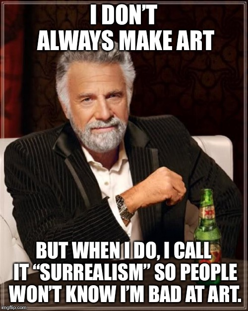 "The Most Interesting Man In The World Meme | I DON'T ALWAYS MAKE ART BUT WHEN I DO, I CALL IT ""SURREALISM"" SO PEOPLE WON'T KNOW I'M BAD AT ART. 
