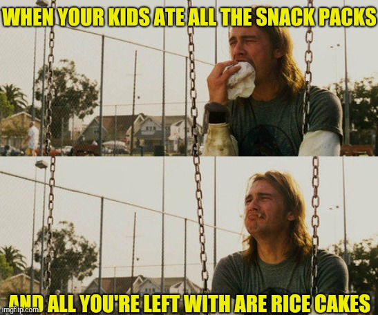 First World Stoner Problems Meme | WHEN YOUR KIDS ATE ALL THE SNACK PACKS AND ALL YOU'RE LEFT WITH ARE RICE CAKES | image tagged in memes,first world stoner problems | made w/ Imgflip meme maker