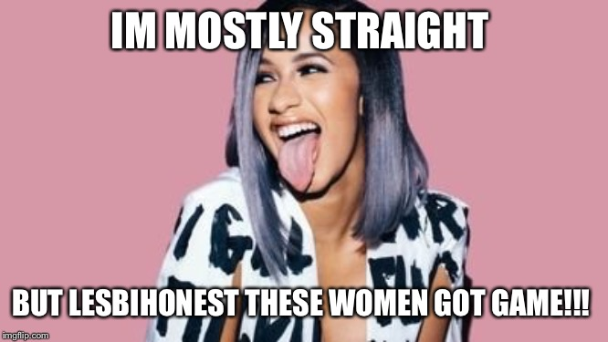 IM MOSTLY STRAIGHT BUT LESBIHONEST THESE WOMEN GOT GAME!!! | image tagged in cardi b | made w/ Imgflip meme maker
