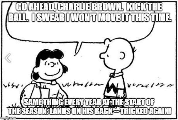 Charlie Brown football | GO AHEAD, CHARLIE BROWN.  KICK THE BALL.  I SWEAR I WON'T MOVE IT THIS TIME. SAME THING EVERY YEAR AT THE START OF THE SEASON: LANDS ON HIS  | image tagged in charlie brown football | made w/ Imgflip meme maker