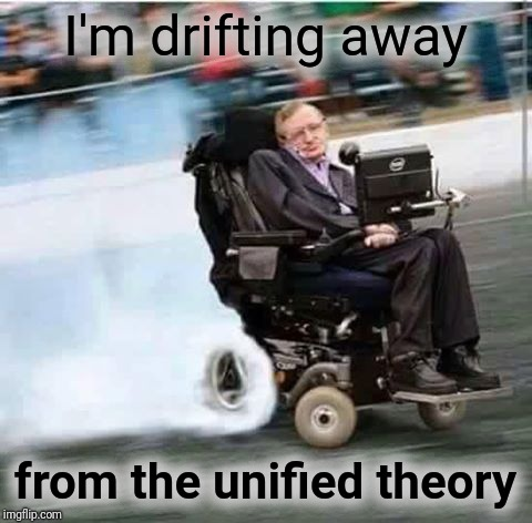 I'm drifting away from the unified theory | made w/ Imgflip meme maker
