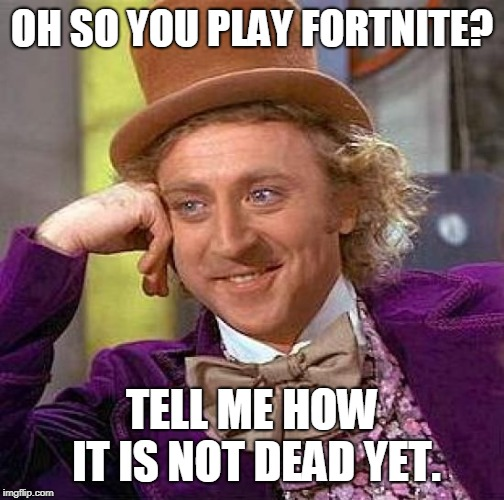 Creepy Condescending Wonka Meme | OH SO YOU PLAY FORTNITE? TELL ME HOW IT IS NOT DEAD YET. | image tagged in memes,creepy condescending wonka | made w/ Imgflip meme maker