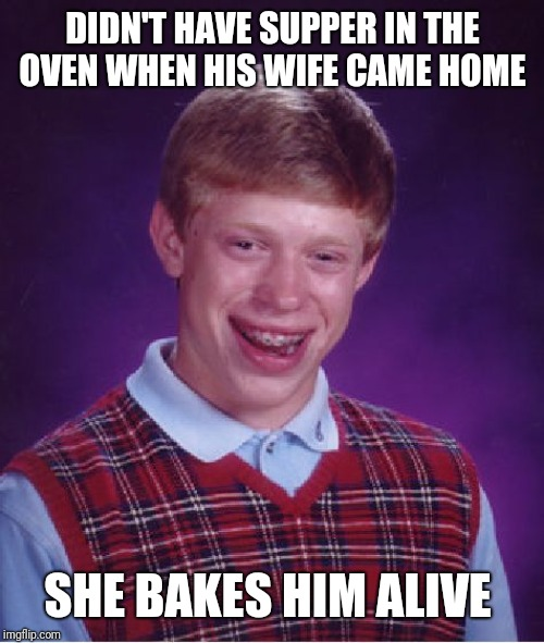 Bad Luck Brian Meme | DIDN'T HAVE SUPPER IN THE OVEN WHEN HIS WIFE CAME HOME SHE BAKES HIM ALIVE | image tagged in memes,bad luck brian | made w/ Imgflip meme maker