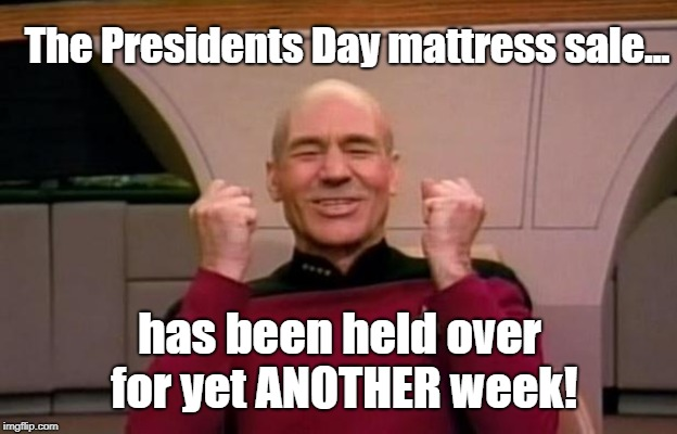 Will It Ever End? | The Presidents Day mattress sale... has been held over for yet ANOTHER week! | image tagged in excited picard,presidents day,mattress sale,memes | made w/ Imgflip meme maker