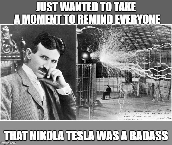 Seriously, when is the last time you sat in a lab with thousands of volts of electricity buzzing free form over your head? | JUST WANTED TO TAKE A MOMENT TO REMIND EVERYONE THAT NIKOLA TESLA WAS A BADASS | image tagged in nikola tesla,badass,my hero,rest in peace | made w/ Imgflip meme maker