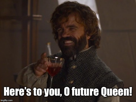 Game of Thrones Laugh | Here's to you, O future Queen! | image tagged in game of thrones laugh | made w/ Imgflip meme maker