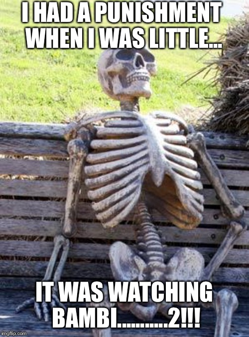 Waiting Skeleton Meme | I HAD A PUNISHMENT WHEN I WAS LITTLE... IT WAS WATCHING BAMBI...........2!!! | image tagged in memes,waiting skeleton | made w/ Imgflip meme maker