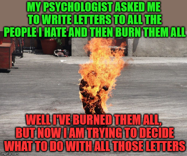 I don't think that is what they meant | MY PSYCHOLOGIST ASKED ME TO WRITE LETTERS TO ALL THE PEOPLE I HATE AND THEN BURN THEM ALL WELL I'VE BURNED THEM ALL, BUT NOW I AM TRYING TO  | image tagged in meme,burning man,misunderstood,i see what you did there,play on words,dark humor | made w/ Imgflip meme maker