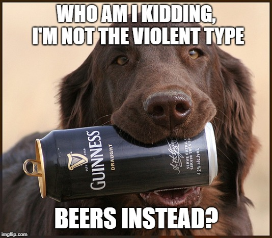 WHO AM I KIDDING, I'M NOT THE VIOLENT TYPE BEERS INSTEAD? | made w/ Imgflip meme maker