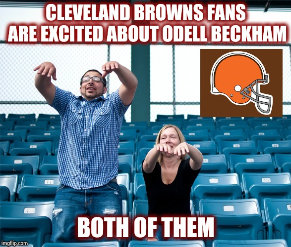 Season ticket holders  | CLEVELAND BROWNS FANS ARE EXCITED ABOUT ODELL BECKHAM BOTH OF THEM | image tagged in cleveland fans,nfl,football,happy new year | made w/ Imgflip meme maker