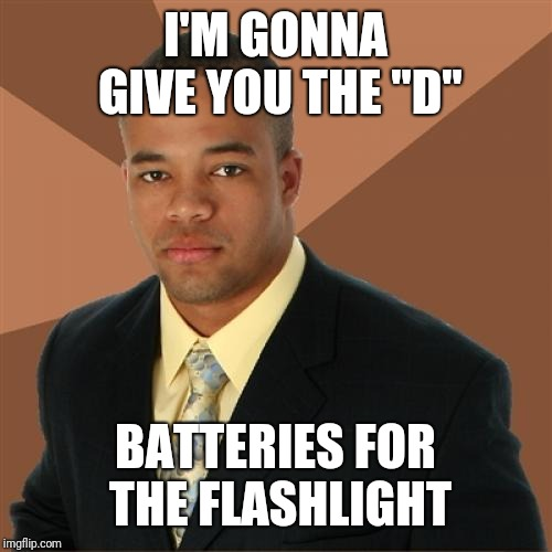 "Successful Black Man | I'M GONNA GIVE YOU THE ""D"" BATTERIES FOR THE FLASHLIGHT 