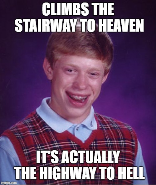 Bad Luck Brian Meme | CLIMBS THE STAIRWAY TO HEAVEN IT'S ACTUALLY THE HIGHWAY TO HELL | image tagged in memes,bad luck brian | made w/ Imgflip meme maker