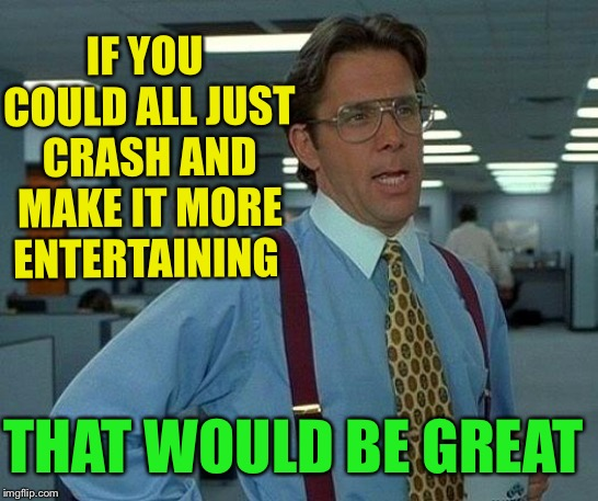 That Would Be Great Meme | IF YOU COULD ALL JUST CRASH AND MAKE IT MORE ENTERTAINING THAT WOULD BE GREAT | image tagged in memes,that would be great | made w/ Imgflip meme maker