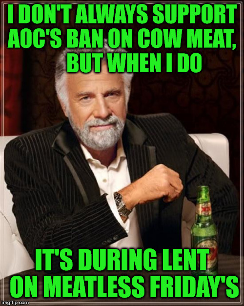 ...but I will not give up my beer! | I DON'T ALWAYS SUPPORT AOC'S BAN ON COW MEAT,            BUT WHEN I DO IT'S DURING LENT ON MEATLESS FRIDAY'S | image tagged in memes,the most interesting man in the world,lent,beer,alexandria ocasio-cortez,cow | made w/ Imgflip meme maker