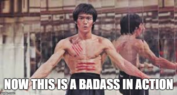Bruce Lee is Making a comeback Meme Style | NOW THIS IS A BADASS IN ACTION | image tagged in bruce lee | made w/ Imgflip meme maker