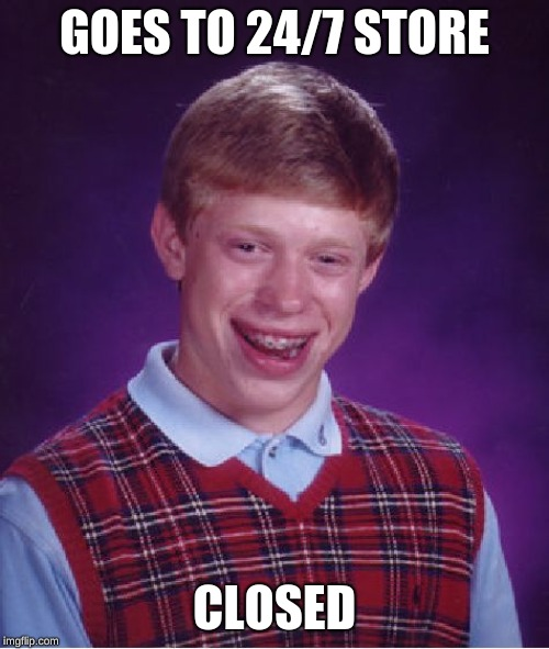 Bad Luck Brian Meme | GOES TO 24/7 STORE CLOSED | image tagged in memes,bad luck brian | made w/ Imgflip meme maker