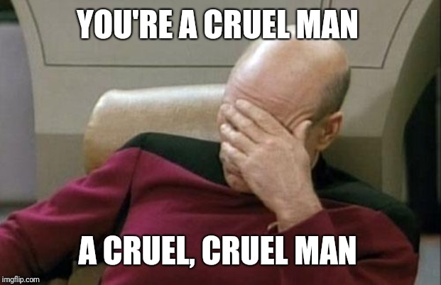 Captain Picard Facepalm Meme | YOU'RE A CRUEL MAN A CRUEL, CRUEL MAN | image tagged in memes,captain picard facepalm | made w/ Imgflip meme maker