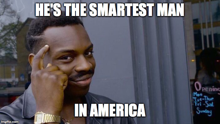 Roll Safe Think About It Meme | HE'S THE SMARTEST MAN IN AMERICA | image tagged in memes,roll safe think about it | made w/ Imgflip meme maker