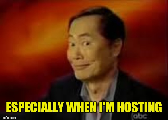 George Takai | ESPECIALLY WHEN I'M HOSTING | image tagged in george takai | made w/ Imgflip meme maker