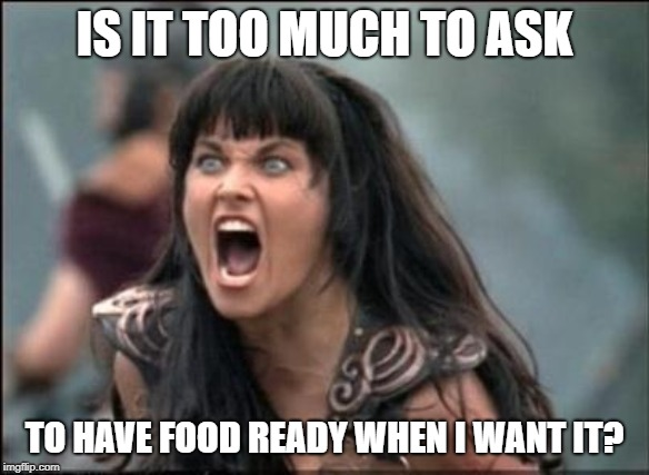 Angry Xena | IS IT TOO MUCH TO ASK TO HAVE FOOD READY WHEN I WANT IT? | image tagged in angry xena | made w/ Imgflip meme maker