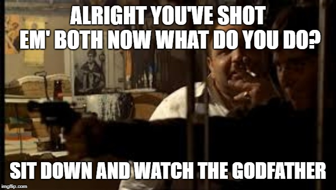 Sit down and watch the godfather | ALRIGHT YOU'VE SHOT EM' BOTH NOW WHAT DO YOU DO? SIT DOWN AND WATCH THE GODFATHER | image tagged in the godfather,dinner | made w/ Imgflip meme maker