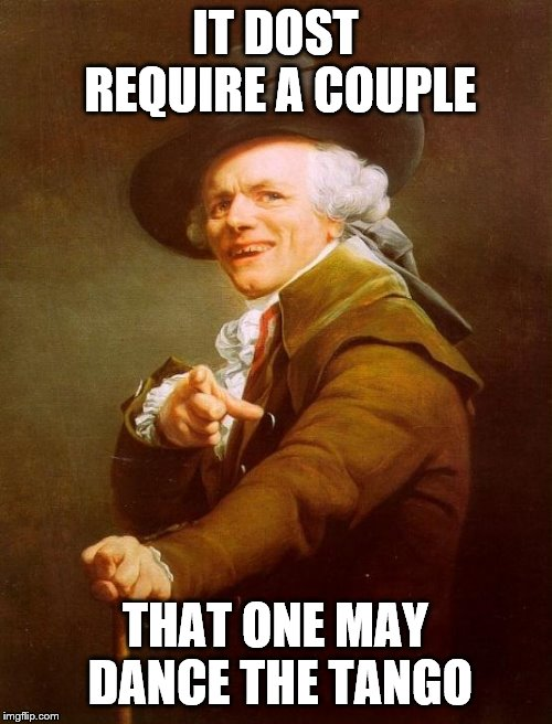 Joseph Ducreux Meme | IT DOST REQUIRE A COUPLE THAT ONE MAY DANCE THE TANGO | image tagged in memes,joseph ducreux | made w/ Imgflip meme maker