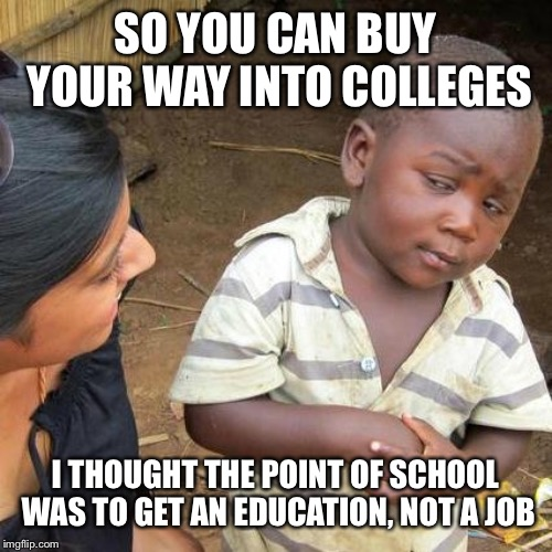 Third World Skeptical Kid Meme | SO YOU CAN BUY YOUR WAY INTO COLLEGES I THOUGHT THE POINT OF SCHOOL WAS TO GET AN EDUCATION, NOT A JOB | image tagged in memes,third world skeptical kid | made w/ Imgflip meme maker
