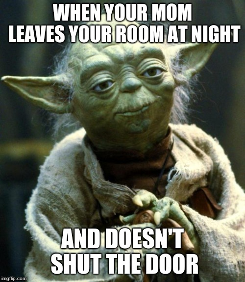 Hehehe... Wrong Template... Hehehe... | WHEN YOUR MOM LEAVES YOUR ROOM AT NIGHT AND DOESN'T SHUT THE DOOR | image tagged in memes,star wars yoda,wrong template | made w/ Imgflip meme maker