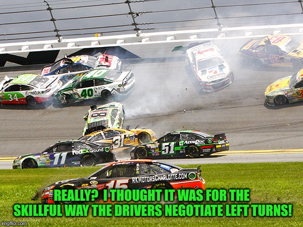 cruz nascar | REALLY?  I THOUGHT IT WAS FOR THE SKILLFUL WAY THE DRIVERS NEGOTIATE LEFT TURNS! | image tagged in cruz nascar | made w/ Imgflip meme maker