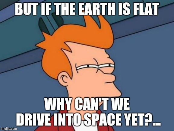 Futurama Fry Meme | BUT IF THE EARTH IS FLAT WHY CAN'T WE DRIVE INTO SPACE YET?... | image tagged in memes,futurama fry | made w/ Imgflip meme maker