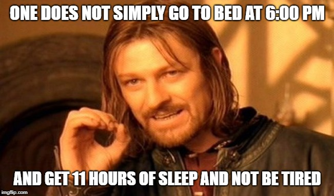One Does Not Simply Meme | ONE DOES NOT SIMPLY GO TO BED AT 6:00 PM AND GET 11 HOURS OF SLEEP AND NOT BE TIRED | image tagged in memes,one does not simply | made w/ Imgflip meme maker