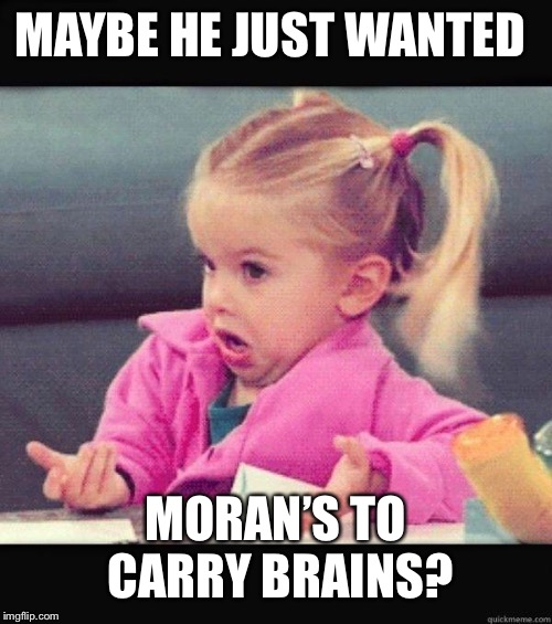 I dont know girl | MAYBE HE JUST WANTED MORAN'S TO CARRY BRAINS? | image tagged in i dont know girl | made w/ Imgflip meme maker