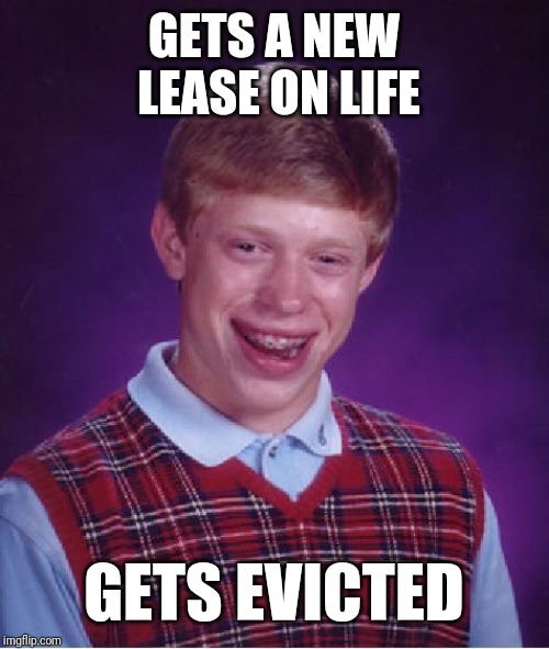 Bad Luck Brian Meme | GETS A NEW LEASE ON LIFE GETS EVICTED | image tagged in memes,bad luck brian | made w/ Imgflip meme maker