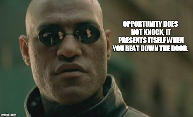 Matrix Morpheus Meme | OPPORTUNITY DOES NOT KNOCK, IT PRESENTS ITSELF WHEN YOU BEAT DOWN THE DOOR. | image tagged in memes,matrix morpheus | made w/ Imgflip meme maker