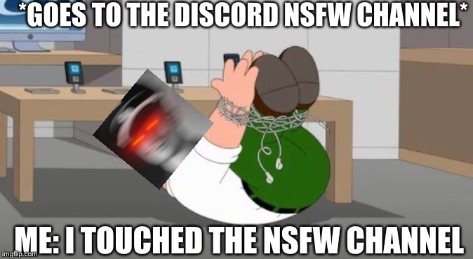 Oh jeez lol | *GOES TO THE DISCORD NSFW CHANNEL* ME: I TOUCHED THE NSFW CHANNEL | image tagged in memes,i touched the iphone headphone,family guy,discord | made w/ Imgflip meme maker
