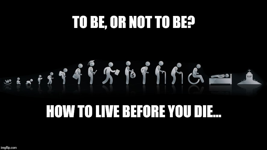 That is the question... | TO BE, OR NOT TO BE? HOW TO LIVE BEFORE YOU DIE... | image tagged in wealth,injustice,life,death,happiness | made w/ Imgflip meme maker