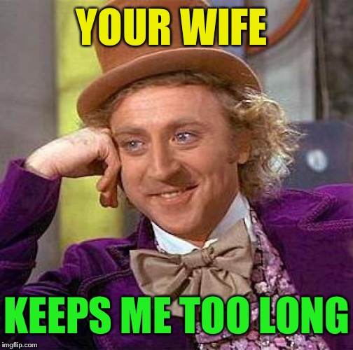 Creepy Condescending Wonka Meme | YOUR WIFE KEEPS ME TOO LONG | image tagged in memes,creepy condescending wonka | made w/ Imgflip meme maker