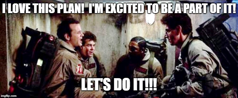 I love this plan! | I LOVE THIS PLAN!  I'M EXCITED TO BE A PART OF IT! LET'S DO IT!!! | image tagged in ghostbusters,i love this plan,bill murray,venkman,dan aykroyd - ghostbusters | made w/ Imgflip meme maker