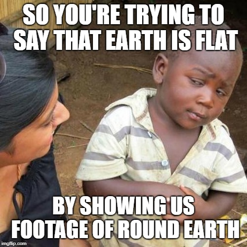I bet someone has posted this before, if not then they are just not creative. | SO YOU'RE TRYING TO SAY THAT EARTH IS FLAT BY SHOWING US FOOTAGE OF ROUND EARTH | image tagged in memes,third world skeptical kid | made w/ Imgflip meme maker