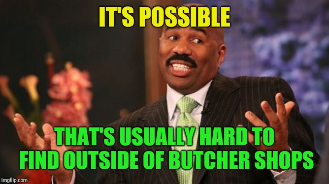 Steve Harvey Meme | IT'S POSSIBLE THAT'S USUALLY HARD TO FIND OUTSIDE OF BUTCHER SHOPS | image tagged in memes,steve harvey | made w/ Imgflip meme maker
