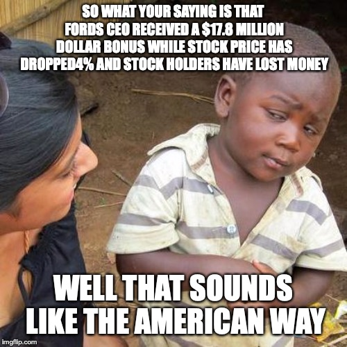Fords CEO  | SO WHAT YOUR SAYING IS THAT FORDS CEO RECEIVED A $17.8 MILLION DOLLAR BONUS WHILE STOCK PRICE HAS DROPPED4% AND STOCK HOLDERS HAVE LOST MONE | image tagged in memes,third world skeptical kid,ford,auto company | made w/ Imgflip meme maker