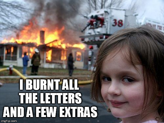 Disaster Girl Meme | I BURNT ALL THE LETTERS AND A FEW EXTRAS | image tagged in memes,disaster girl | made w/ Imgflip meme maker
