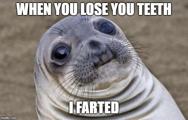 Awkward Moment Sealion Meme | WHEN YOU LOSE YOU TEETH I FARTED | image tagged in memes,awkward moment sealion | made w/ Imgflip meme maker