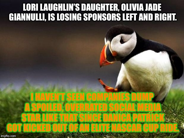 Olivia Jade is the new Danica Patrick | LORI LAUGHLIN'S DAUGHTER, OLIVIA JADE GIANNULLI, IS LOSING SPONSORS LEFT AND RIGHT. I HAVEN'T SEEN COMPANIES DUMP A SPOILED, OVERRATED SOCIA | image tagged in memes,unpopular opinion puffin,danica patrick,college,internet,scandal | made w/ Imgflip meme maker