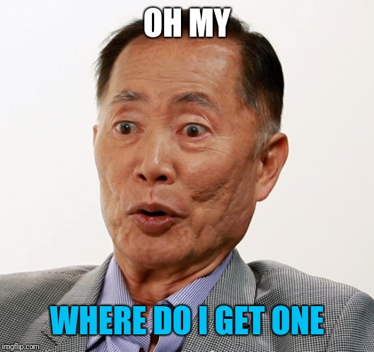 george takei oh my | OH MY WHERE DO I GET ONE | image tagged in george takei oh my | made w/ Imgflip meme maker