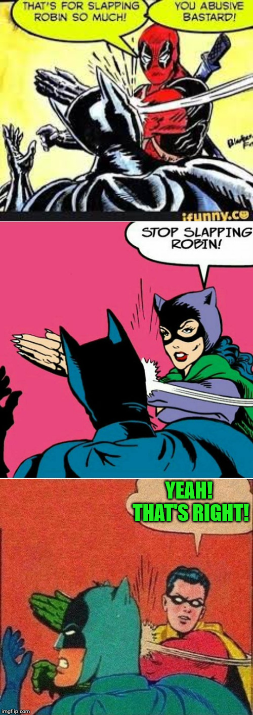 Let's stand up for poor Robin! | YEAH! THAT'S RIGHT! | image tagged in robin slaps batman,funny,memes,batman slapping robin,catwoman,deadpool | made w/ Imgflip meme maker