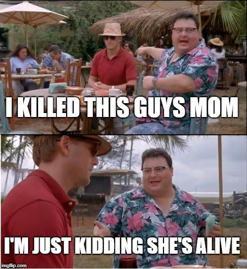 See Nobody Cares Meme | I KILLED THIS GUYS MOM I'M JUST KIDDING SHE'S ALIVE | image tagged in memes,see nobody cares | made w/ Imgflip meme maker