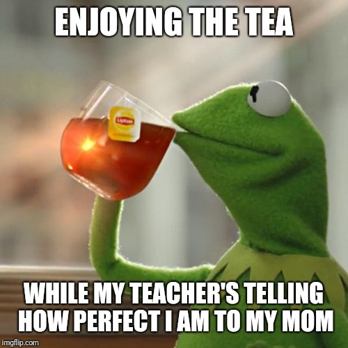 But Thats None Of My Business Meme | ENJOYING THE TEA WHILE MY TEACHER'S TELLING HOW PERFECT I AM TO MY MOM | image tagged in memes,but thats none of my business,kermit the frog | made w/ Imgflip meme maker